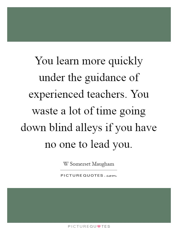 You learn more quickly under the guidance of experienced teachers. You waste a lot of time going down blind alleys if you have no one to lead you Picture Quote #1