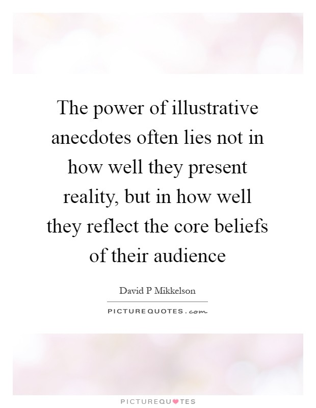 The power of illustrative anecdotes often lies not in how well they present reality, but in how well they reflect the core beliefs of their audience Picture Quote #1