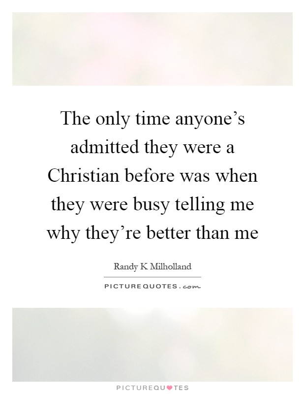The only time anyone's admitted they were a Christian before was when they were busy telling me why they're better than me Picture Quote #1