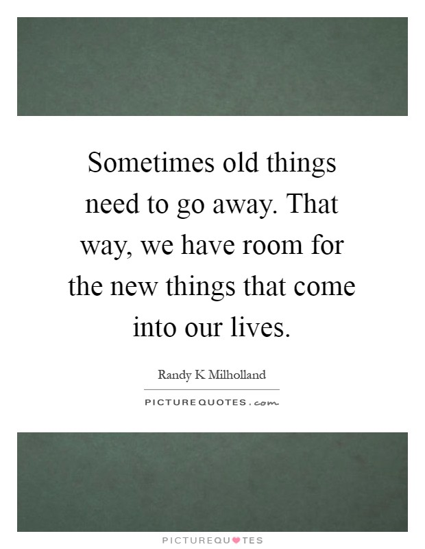 Sometimes old things need to go away. That way, we have room for the new things that come into our lives Picture Quote #1