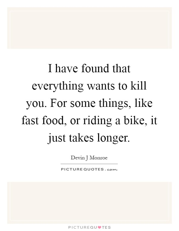 I have found that everything wants to kill you. For some things, like fast food, or riding a bike, it just takes longer Picture Quote #1
