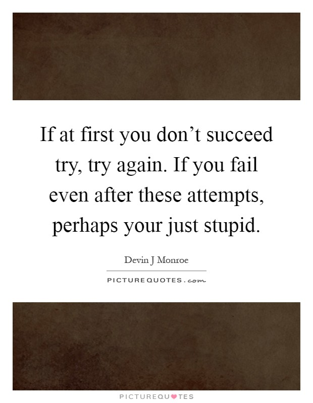 if at first you don t succeed try try again If at first you don't succeed, try try again lojuba summary:  proof to me that you can be good and don't text me again until i text you can you do that for me anything for you kate they both sighed in relief, when they realized that the conversation was over.