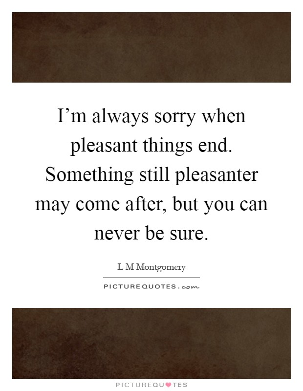 I'm always sorry when pleasant things end. Something still pleasanter may come after, but you can never be sure Picture Quote #1