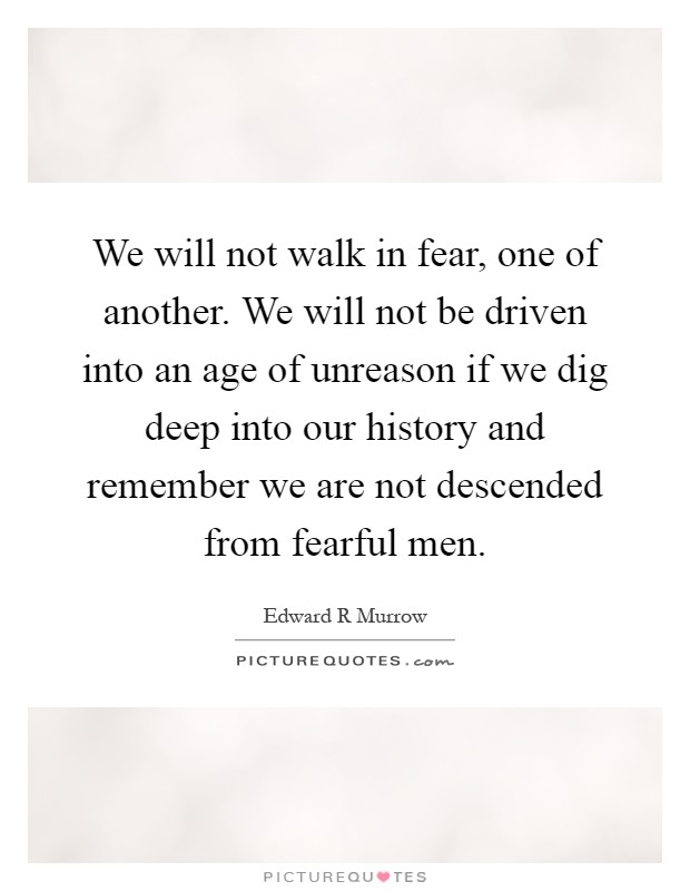 We will not walk in fear, one of another. We will not be driven into an age of unreason if we dig deep into our history and remember we are not descended from fearful men Picture Quote #1