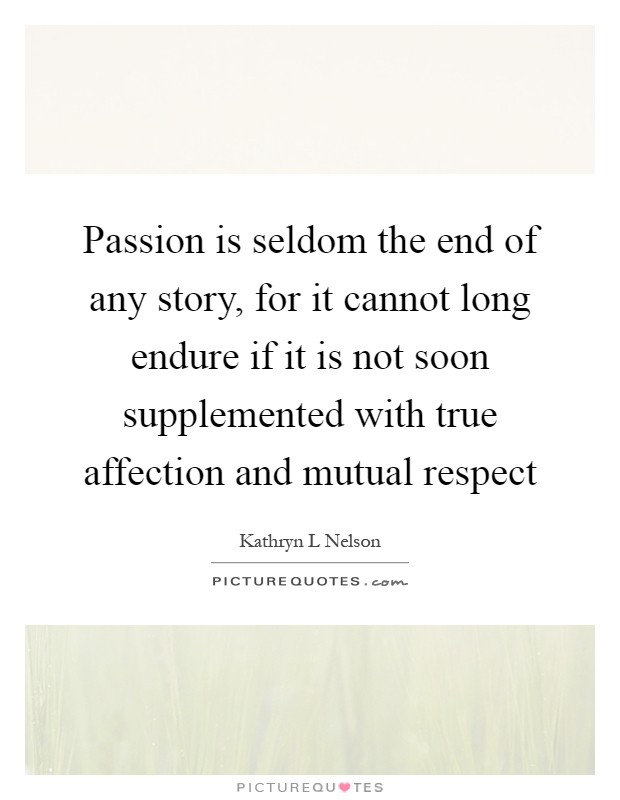 Passion is seldom the end of any story, for it cannot long endure if it is not soon supplemented with true affection and mutual respect Picture Quote #1