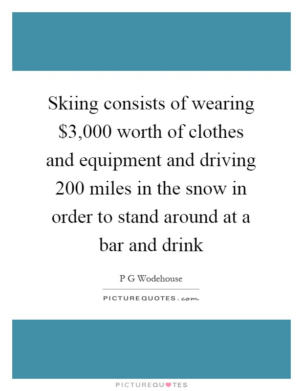 Skiing consists of wearing $3,000 worth of clothes and equipment and driving 200 miles in the snow in order to stand around at a bar and drink Picture Quote #1