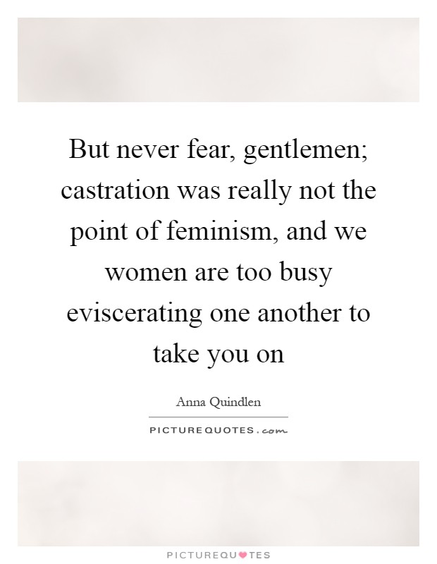 But never fear, gentlemen; castration was really not the point of feminism, and we women are too busy eviscerating one another to take you on Picture Quote #1
