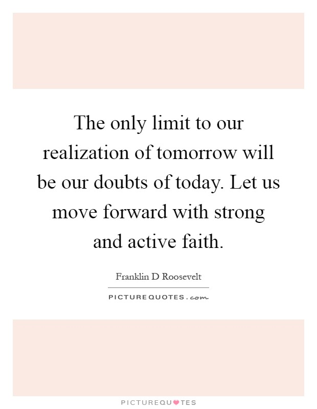 The only limit to our realization of tomorrow will be our doubts of today. Let us move forward with strong and active faith Picture Quote #1