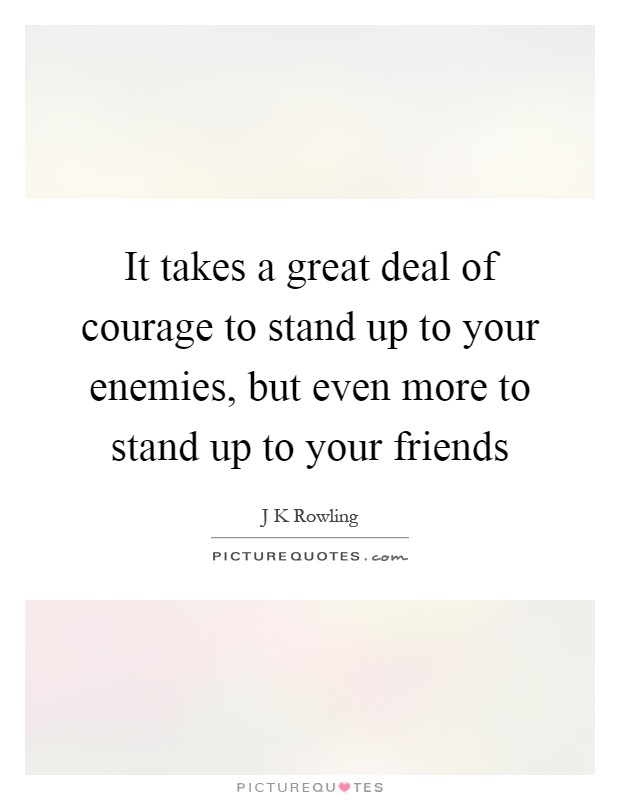 It takes a great deal of courage to stand up to your enemies, but even more to stand up to your friends Picture Quote #1