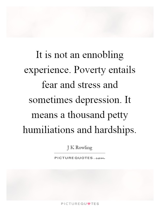 It is not an ennobling experience. Poverty entails fear and stress and sometimes depression. It means a thousand petty humiliations and hardships Picture Quote #1