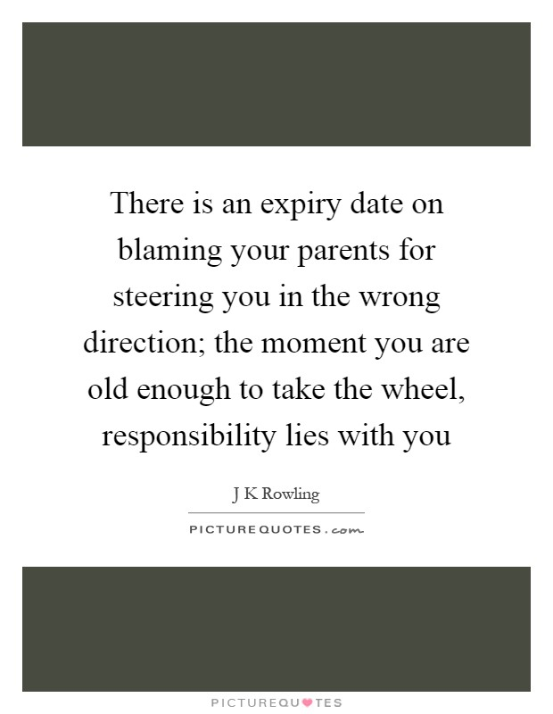 There is an expiry date on blaming your parents for steering you in the wrong direction; the moment you are old enough to take the wheel, responsibility lies with you Picture Quote #1