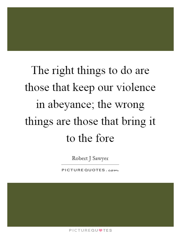 The right things to do are those that keep our violence in abeyance; the wrong things are those that bring it to the fore Picture Quote #1