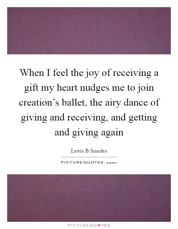 When I feel the joy of receiving a gift my heart nudges me to join creation's ballet, the airy dance of giving and receiving, and getting and giving again Picture Quote #1