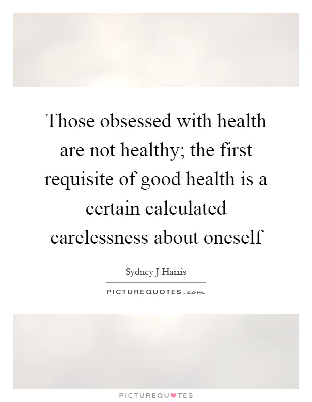 Those obsessed with health are not healthy; the first requisite of good health is a certain calculated carelessness about oneself Picture Quote #1