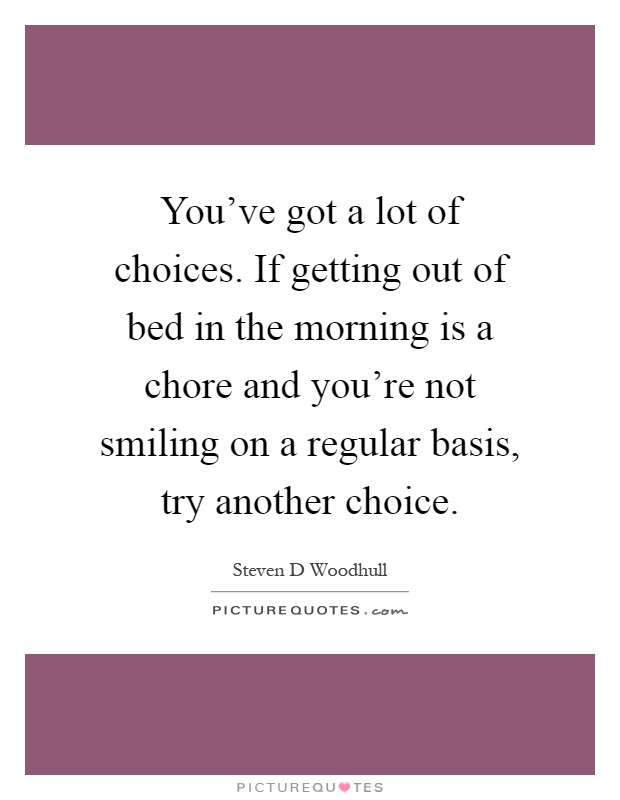 You've got a lot of choices. If getting out of bed in the morning is a chore and you're not smiling on a regular basis, try another choice Picture Quote #1