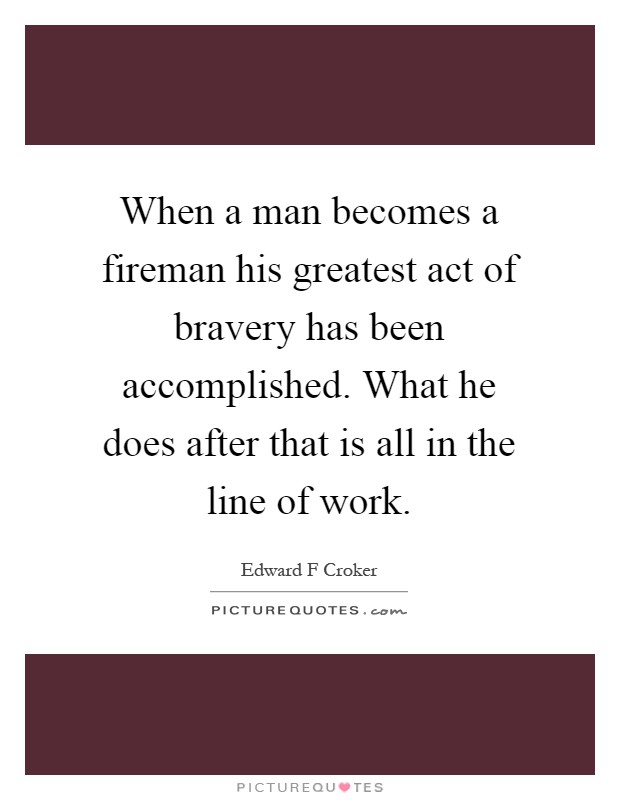When a man becomes a fireman his greatest act of bravery has been accomplished. What he does after that is all in the line of work Picture Quote #1