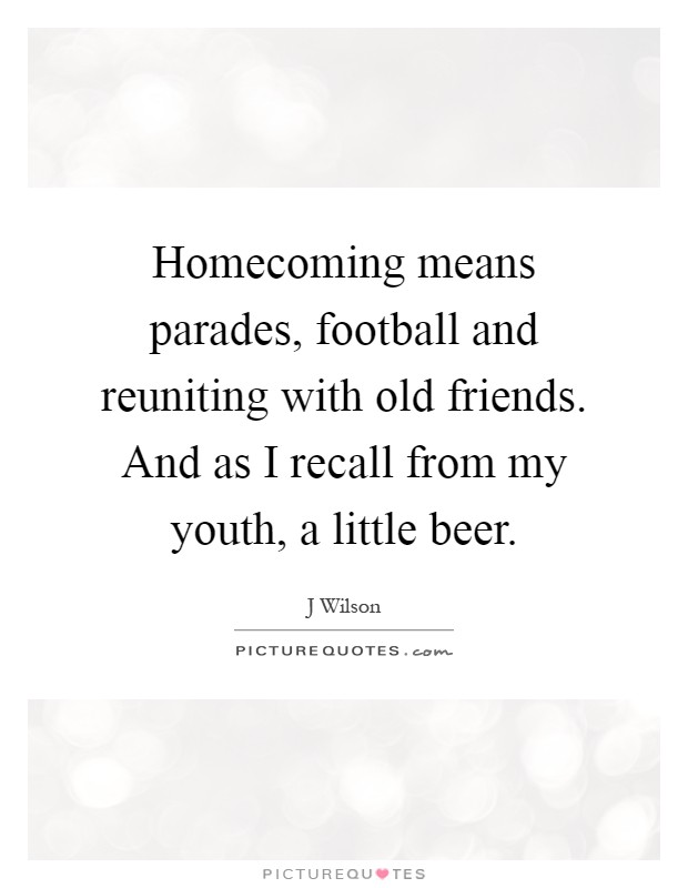 Homecoming means parades, football and reuniting with old friends. And as I recall from my youth, a little beer Picture Quote #1