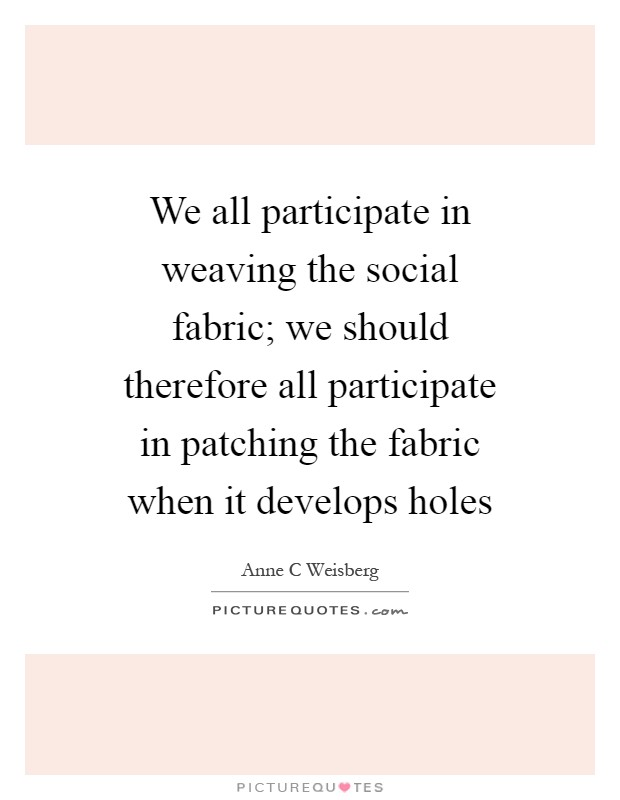 We all participate in weaving the social fabric; we should therefore all participate in patching the fabric when it develops holes Picture Quote #1