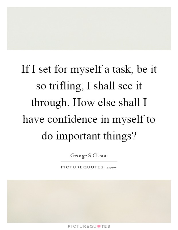 If I set for myself a task, be it so trifling, I shall see it through. How else shall I have confidence in myself to do important things? Picture Quote #1