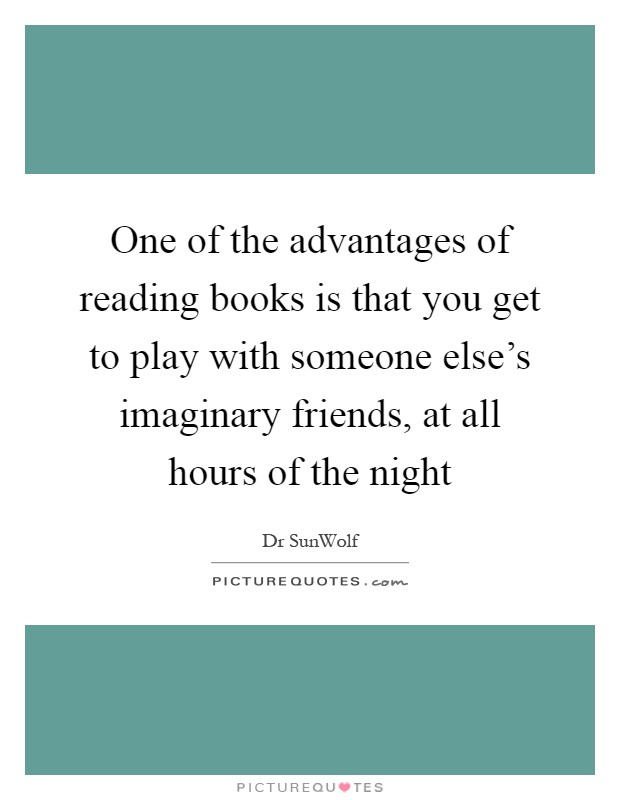 One of the advantages of reading books is that you get to play with someone else's imaginary friends, at all hours of the night Picture Quote #1