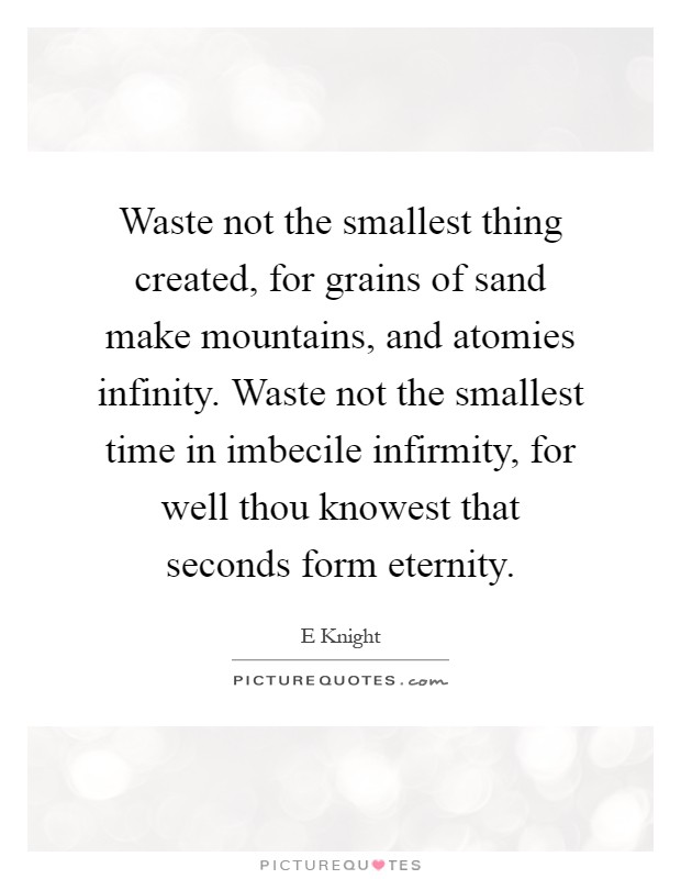 Waste not the smallest thing created, for grains of sand make mountains, and atomies infinity. Waste not the smallest time in imbecile infirmity, for well thou knowest that seconds form eternity Picture Quote #1