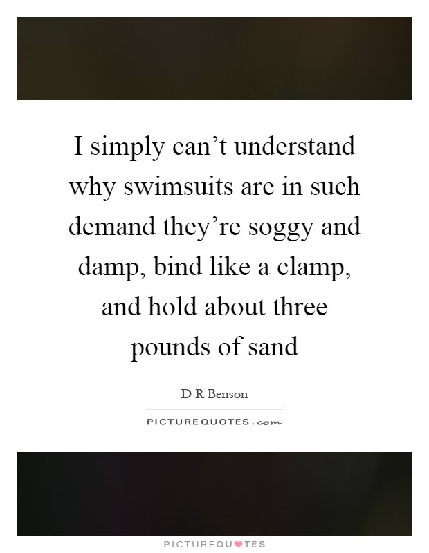 I simply can't understand why swimsuits are in such demand they're soggy and damp, bind like a clamp, and hold about three pounds of sand Picture Quote #1
