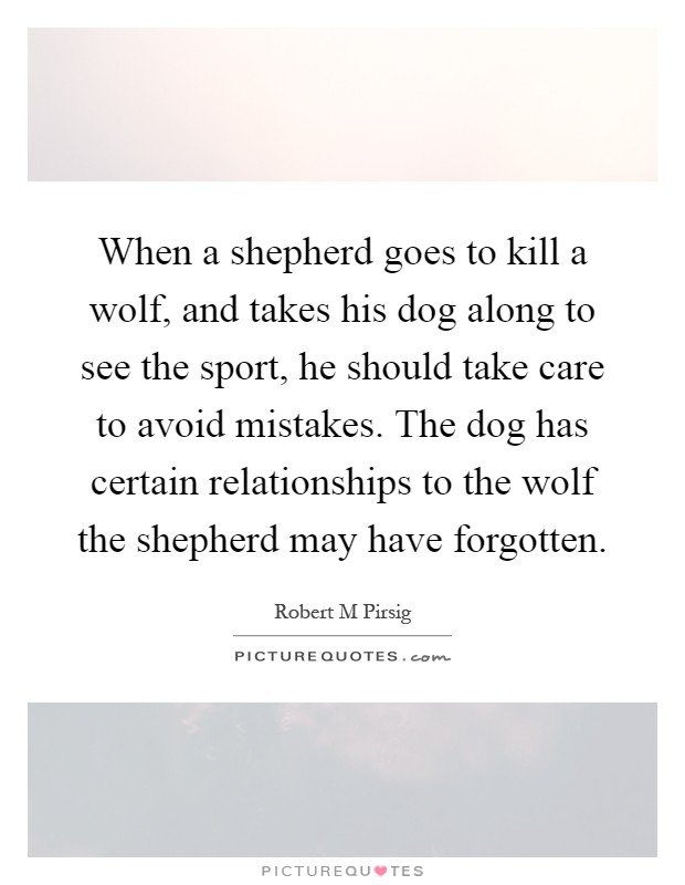 When a shepherd goes to kill a wolf, and takes his dog along to see the sport, he should take care to avoid mistakes. The dog has certain relationships to the wolf the shepherd may have forgotten Picture Quote #1