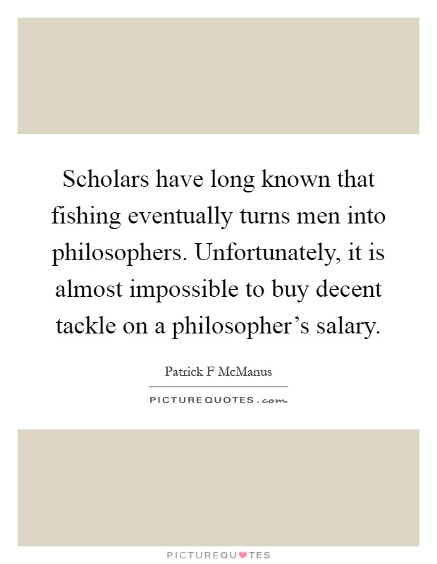 Scholars have long known that fishing eventually turns men into philosophers. Unfortunately, it is almost impossible to buy decent tackle on a philosopher's salary Picture Quote #1