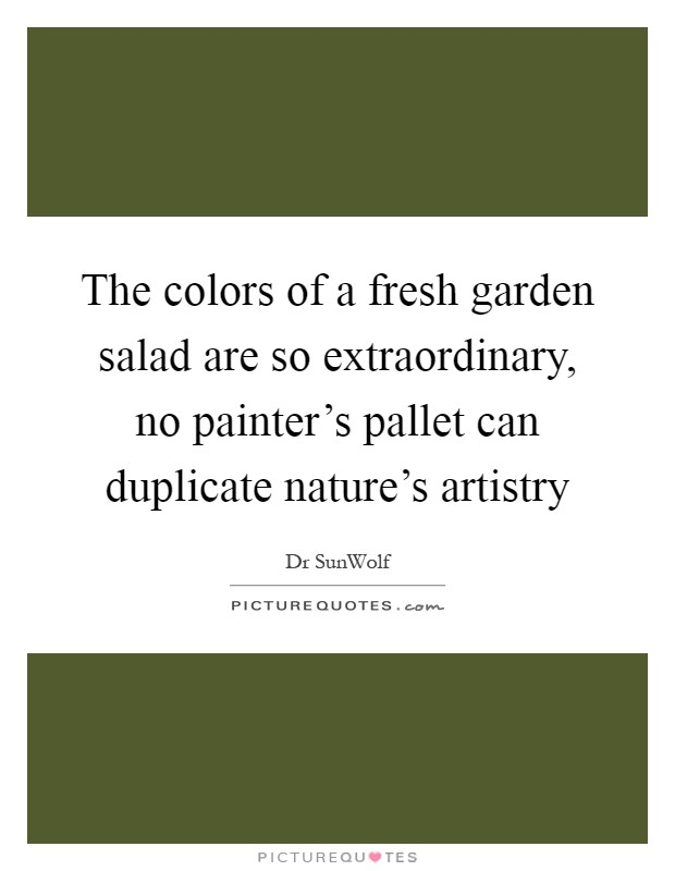 The colors of a fresh garden salad are so extraordinary, no painter's pallet can duplicate nature's artistry Picture Quote #1