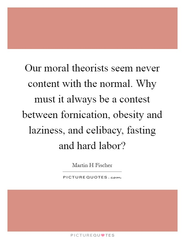 Our moral theorists seem never content with the normal. Why must it always be a contest between fornication, obesity and laziness, and celibacy, fasting and hard labor? Picture Quote #1