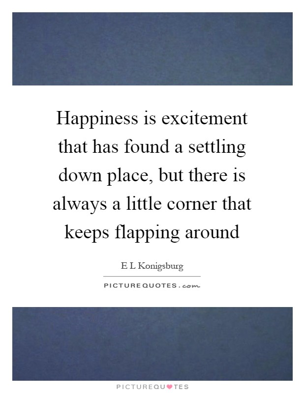 Happiness is excitement that has found a settling down place, but there is always a little corner that keeps flapping around Picture Quote #1