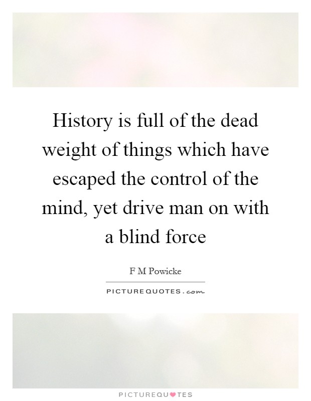 History is full of the dead weight of things which have escaped the control of the mind, yet drive man on with a blind force Picture Quote #1