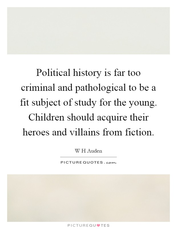 Political history is far too criminal and pathological to be a fit subject of study for the young. Children should acquire their heroes and villains from fiction Picture Quote #1