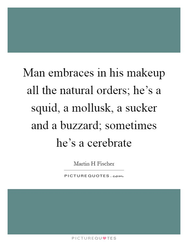 Man embraces in his makeup all the natural orders; he's a squid, a mollusk, a sucker and a buzzard; sometimes he's a cerebrate Picture Quote #1