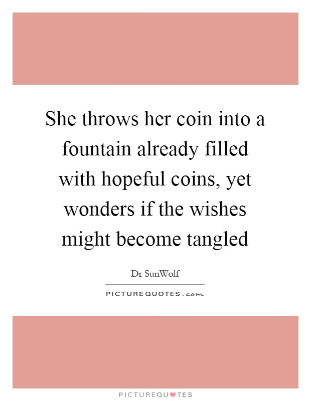 She throws her coin into a fountain already filled with hopeful coins, yet wonders if the wishes might become tangled Picture Quote #1