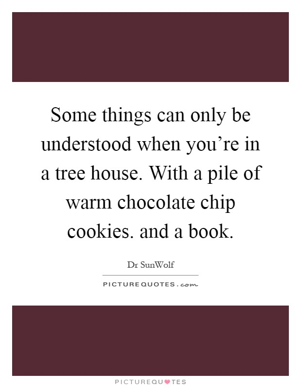 Some things can only be understood when you're in a tree house. With a pile of warm chocolate chip cookies. and a book Picture Quote #1