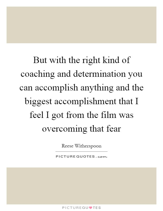 But with the right kind of coaching and determination you can accomplish anything and the biggest accomplishment that I feel I got from the film was overcoming that fear Picture Quote #1