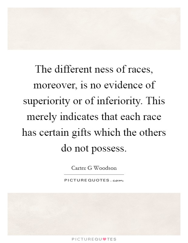 The different ness of races, moreover, is no evidence of superiority or of inferiority. This merely indicates that each race has certain gifts which the others do not possess Picture Quote #1