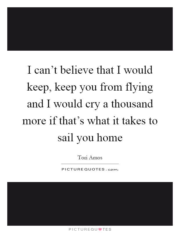 I can't believe that I would keep, keep you from flying and I would cry a thousand more if that's what it takes to sail you home Picture Quote #1