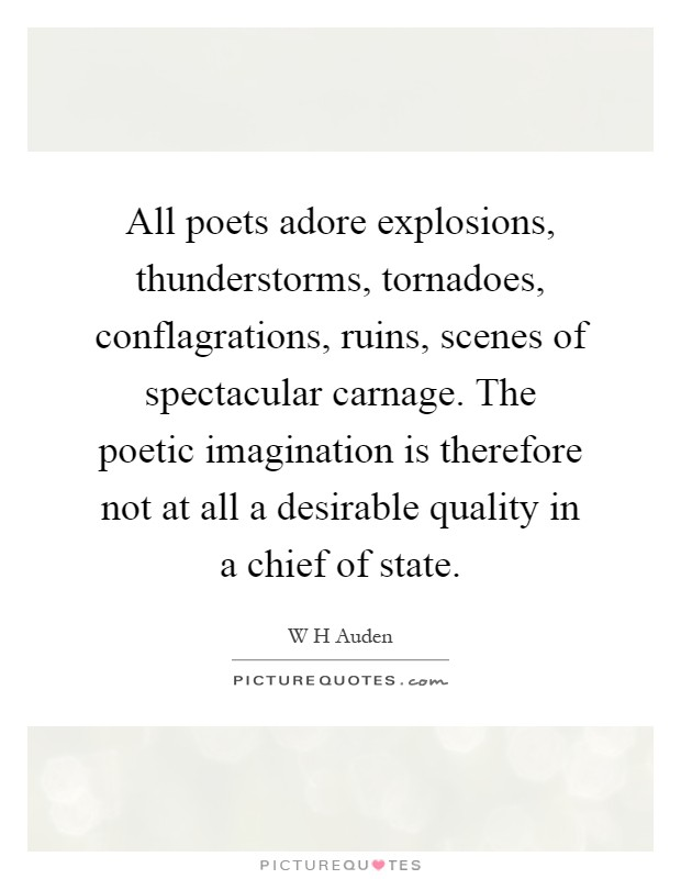 All poets adore explosions, thunderstorms, tornadoes, conflagrations, ruins, scenes of spectacular carnage. The poetic imagination is therefore not at all a desirable quality in a chief of state Picture Quote #1