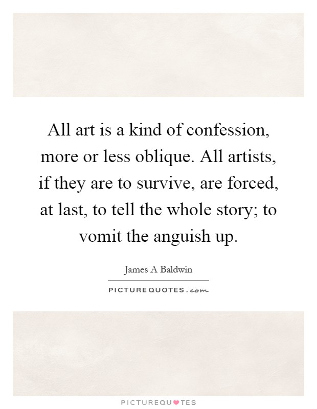 All art is a kind of confession, more or less oblique. All artists, if they are to survive, are forced, at last, to tell the whole story; to vomit the anguish up Picture Quote #1