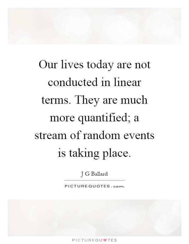 Our lives today are not conducted in linear terms. They are much more quantified; a stream of random events is taking place Picture Quote #1