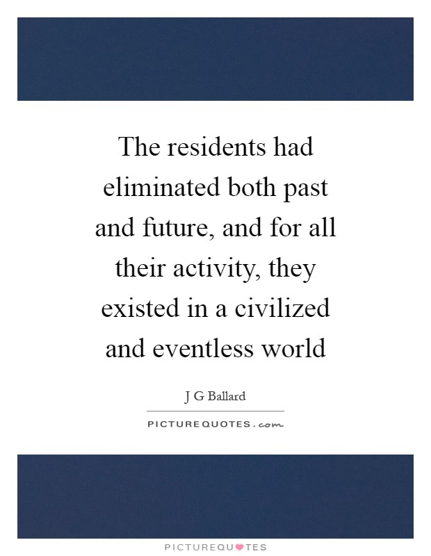 The residents had eliminated both past and future, and for all their activity, they existed in a civilized and eventless world Picture Quote #1