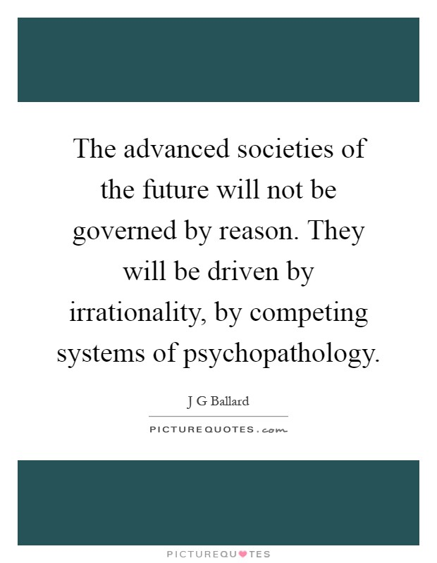 The advanced societies of the future will not be governed by reason. They will be driven by irrationality, by competing systems of psychopathology Picture Quote #1