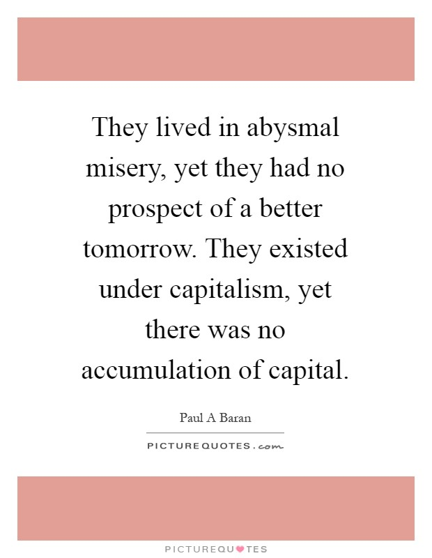 They lived in abysmal misery, yet they had no prospect of a better tomorrow. They existed under capitalism, yet there was no accumulation of capital Picture Quote #1