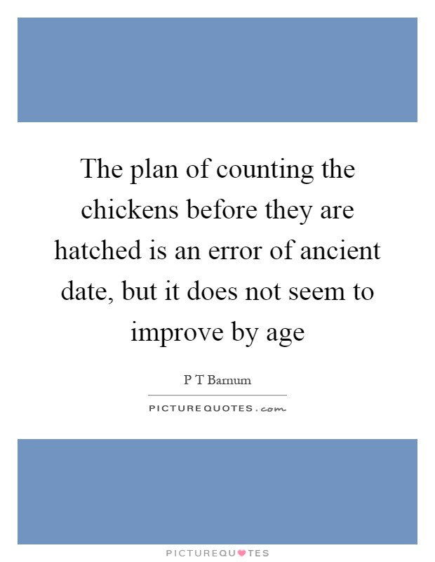 The plan of counting the chickens before they are hatched is an error of ancient date, but it does not seem to improve by age Picture Quote #1