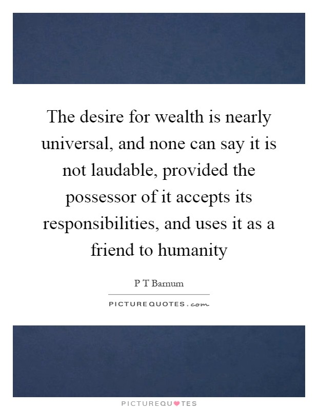 The desire for wealth is nearly universal, and none can say it is not laudable, provided the possessor of it accepts its responsibilities, and uses it as a friend to humanity Picture Quote #1