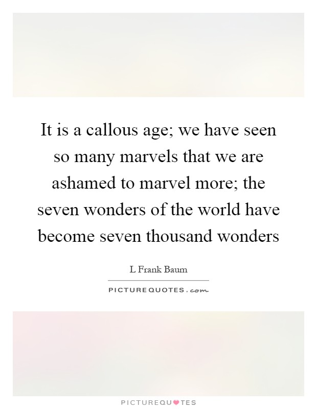 It is a callous age; we have seen so many marvels that we are ashamed to marvel more; the seven wonders of the world have become seven thousand wonders Picture Quote #1