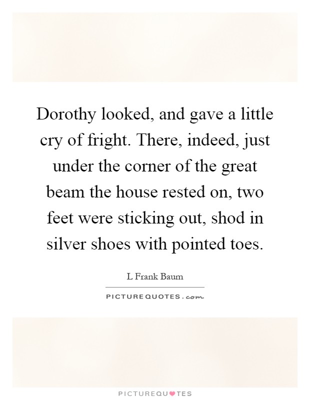 Dorothy looked, and gave a little cry of fright. There, indeed, just under the corner of the great beam the house rested on, two feet were sticking out, shod in silver shoes with pointed toes Picture Quote #1