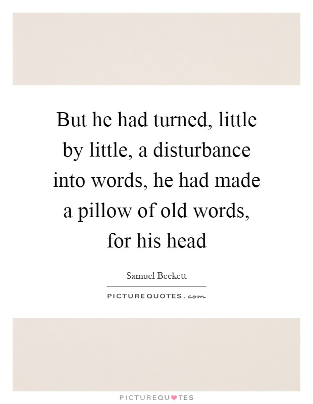 But he had turned, little by little, a disturbance into words, he had made a pillow of old words, for his head Picture Quote #1
